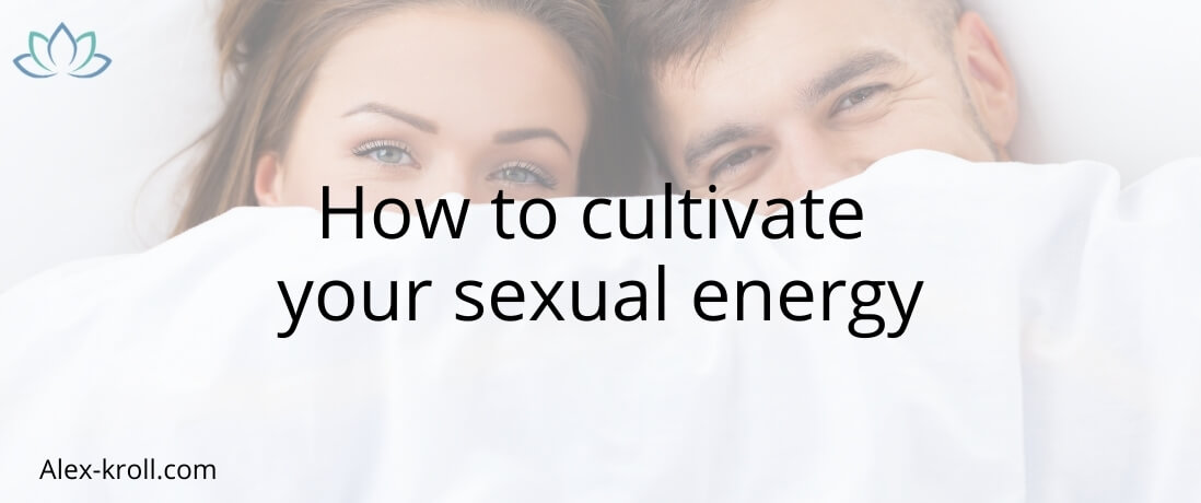 How to cultivate your sexual energy